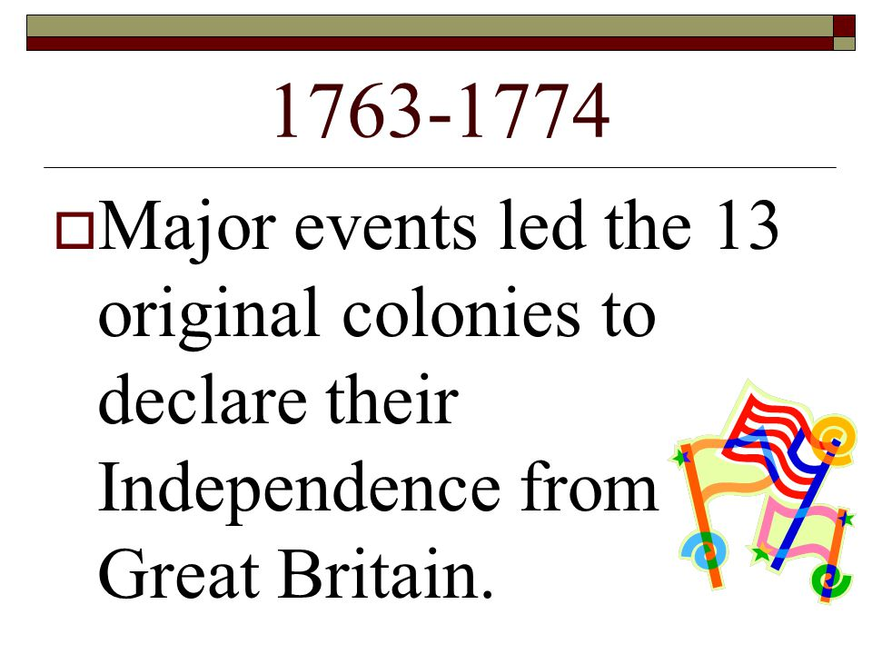 1763-1774  Major events led the 13 original colonies to declare their Independence from Great Britain.