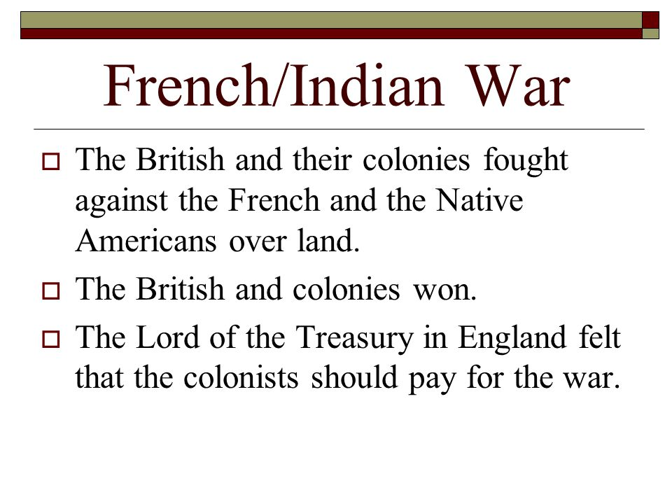 French/Indian War  The British and their colonies fought against the French and the Native Americans over land.  The British and colonies won.  The