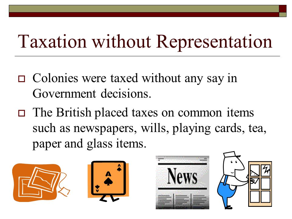 Taxation without Representation  Colonies were taxed without any say in Government decisions.  The British placed taxes on common items such as news