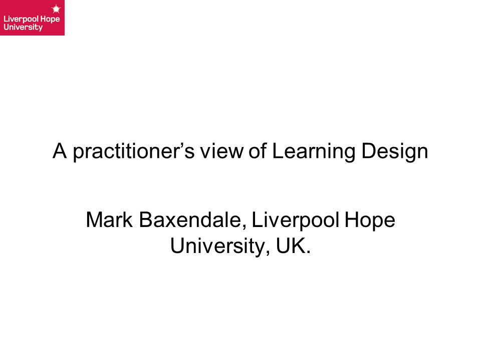 A practitioner's view of Learning Design Mark Baxendale, Liverpool Hope University, UK.