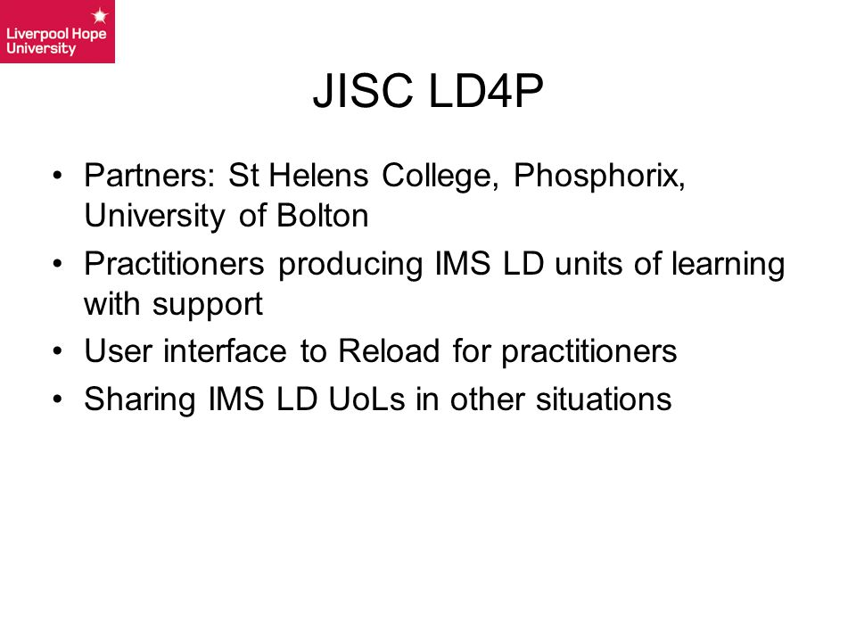 Partners: St Helens College, Phosphorix, University of Bolton Practitioners producing IMS LD units of learning with support User interface to Reload for practitioners Sharing IMS LD UoLs in other situations JISC LD4P