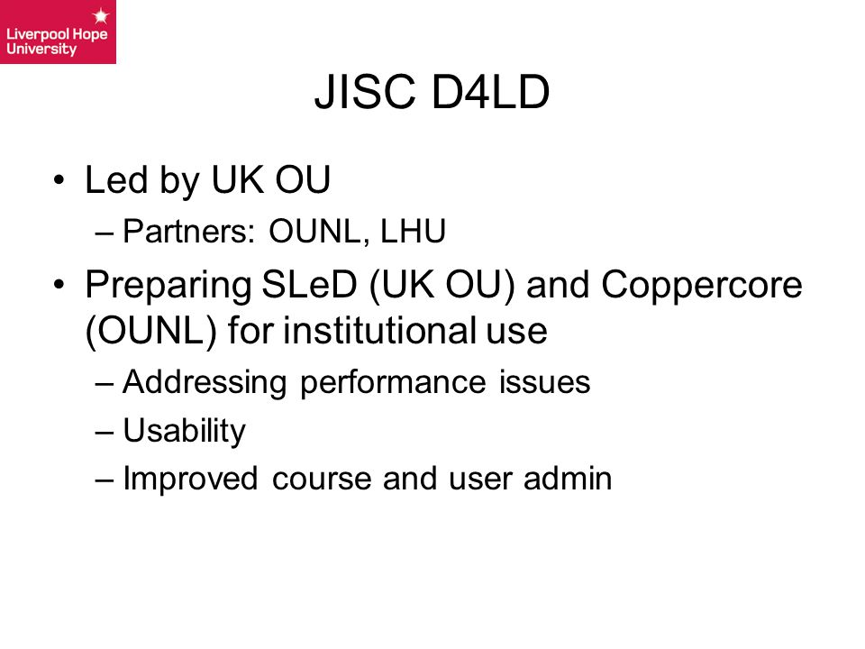 Led by UK OU –Partners: OUNL, LHU Preparing SLeD (UK OU) and Coppercore (OUNL) for institutional use –Addressing performance issues –Usability –Improved course and user admin JISC D4LD
