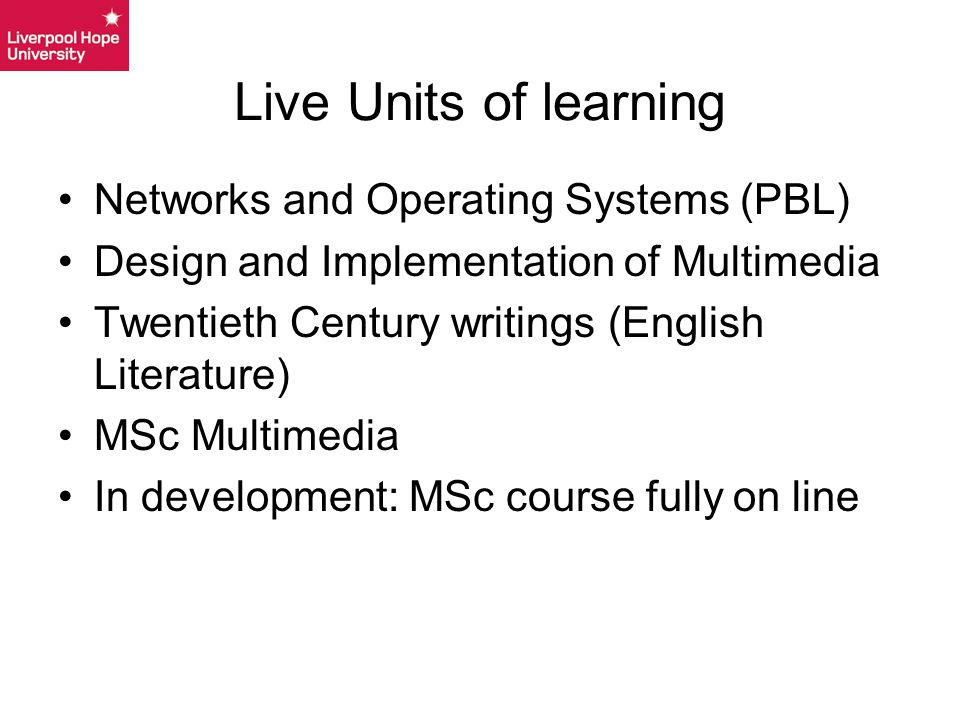 Live Units of learning Networks and Operating Systems (PBL) Design and Implementation of Multimedia Twentieth Century writings (English Literature) MSc Multimedia In development: MSc course fully on line