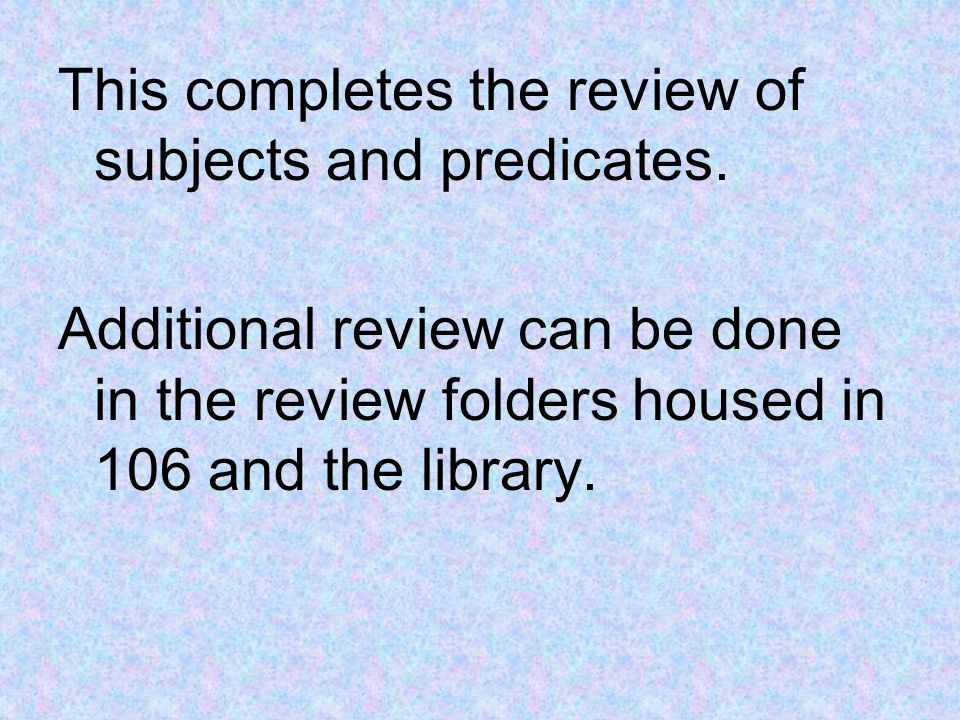This completes the review of subjects and predicates. Additional review can be done in the review folders housed in 106 and the library.
