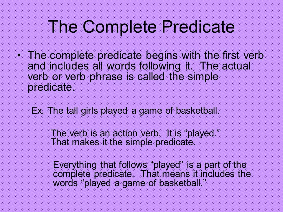 The Complete Predicate The complete predicate begins with the first verb and includes all words following it. The actual verb or verb phrase is called