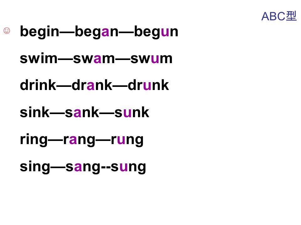 begin—began—begun swim—swam—swum drink—drank—drunk sink—sank—sunk ring—rang—rung sing—sang--sung ABC 型 ☺