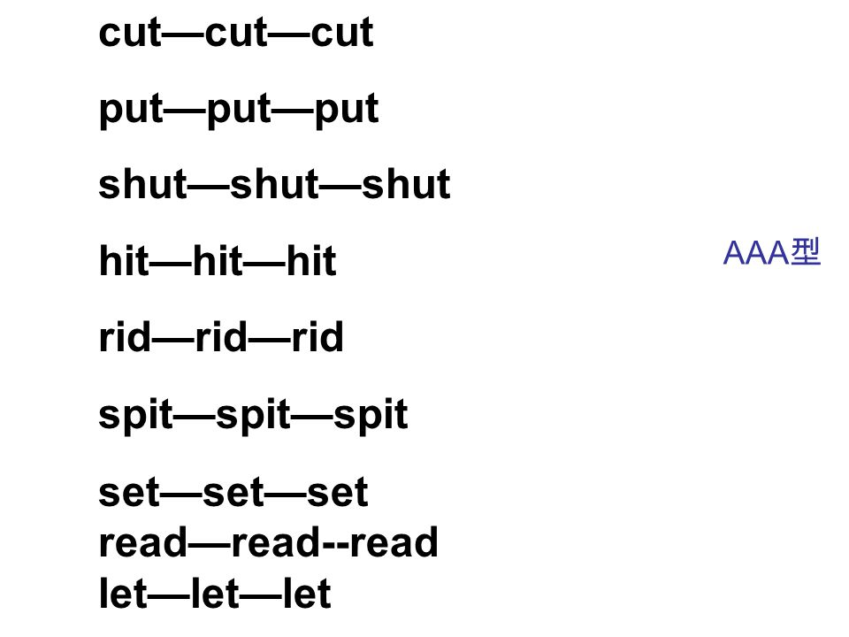 cut—cut—cut put—put—put shut—shut—shut hit—hit—hit rid—rid—rid spit—spit—spit set—set—set read—read--read let—let—let AAA 型