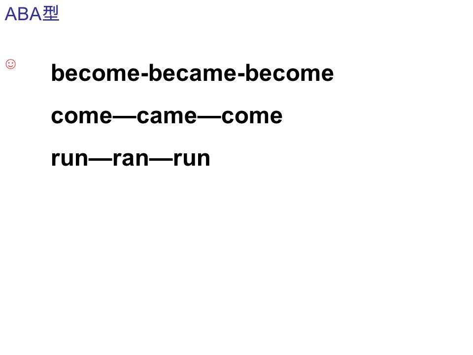 become-became-become come—came—come run—ran—run ABA 型 ☺