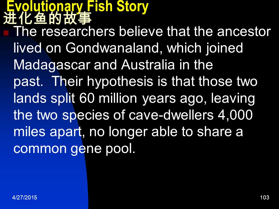 4/27/2015104 Evolutionary Fish Story 进化鱼的故事 Nice hypothesis, Ball suggested, But the study threw up some anomalies. Why didn't the blind gobies go be in India, which was also part of Gondwanaland.