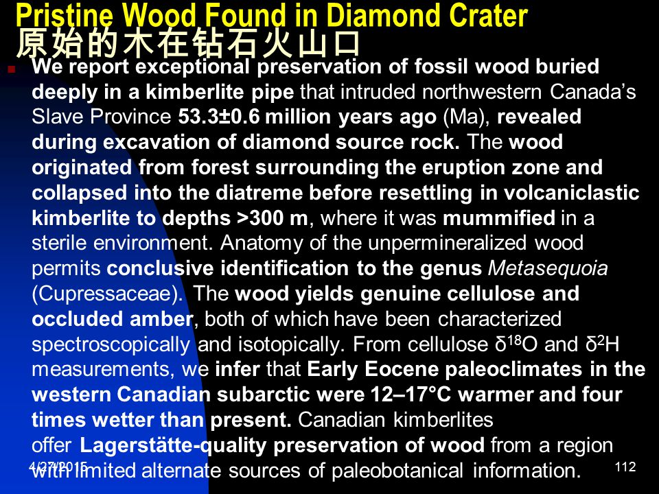 4/27/2015112 Pristine Wood Found in Diamond Crater 原始的木在钻石火山口 We report exceptional preservation of fossil wood buried deeply in a kimberlite pipe that intruded northwestern Canada's Slave Province 53.3±0.6 million years ago (Ma), revealed during excavation of diamond source rock.