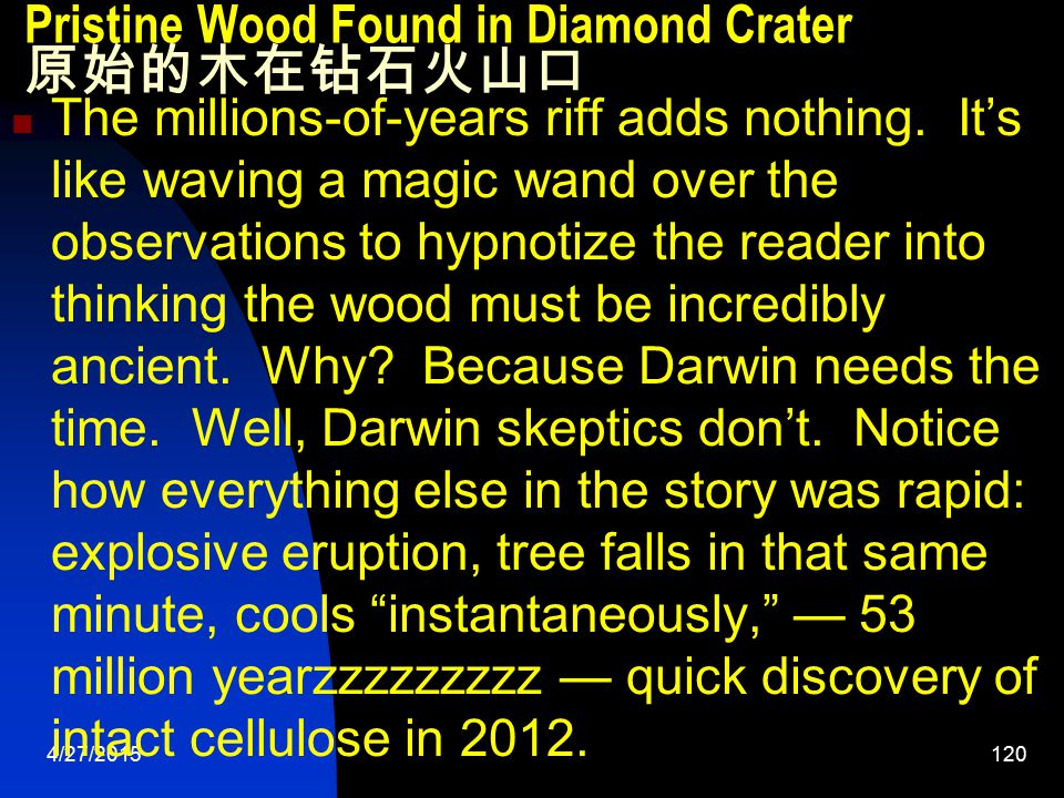 4/27/2015121 Pristine Wood Found in Diamond Crater 原始的木在钻石火山口 The authors didn't think to look for carbon 14 in the wood, undoubtedly, because they believe (based on their commitment to deep time) that it would be hopeless – all traces of carbon 14 should be long gone.