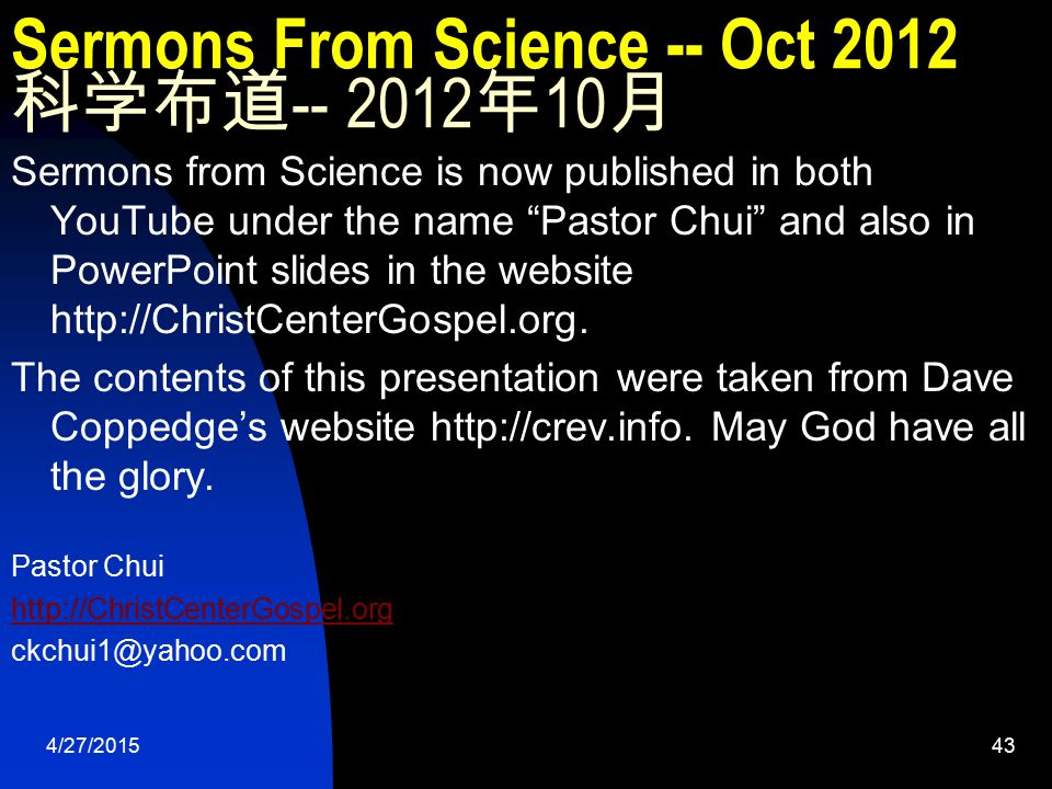 4/27/201543 Sermons From Science -- Oct 2012 科学布道 -- 2012 年 10 月 Sermons from Science is now published in both YouTube under the name Pastor Chui and also in PowerPoint slides in the website http://ChristCenterGospel.org.