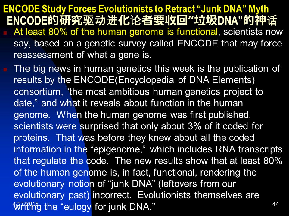 4/27/201544 ENCODE Study Forces Evolutionists to Retract Junk DNA Myth ENCODE 的研究驱动进化论者要收回 垃圾 DNA 的神话 At least 80% of the human genome is functional, scientists now say, based on a genetic survey called ENCODE that may force reassessment of what a gene is.