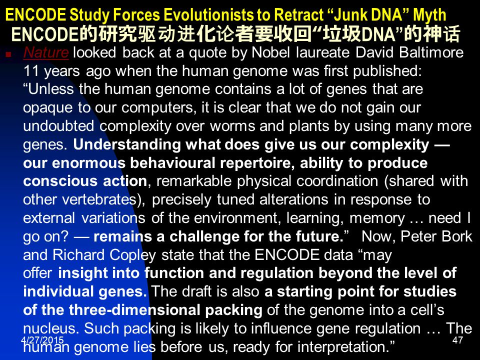 4/27/201548 ENCODE Study Forces Evolutionists to Retract Junk DNA Myth ENCODE 的研究驱动进化论者要收回 垃圾 DNA 的神话 Nature posted a video by members of the ENCODE team explaining what their published results mean to human genetics.