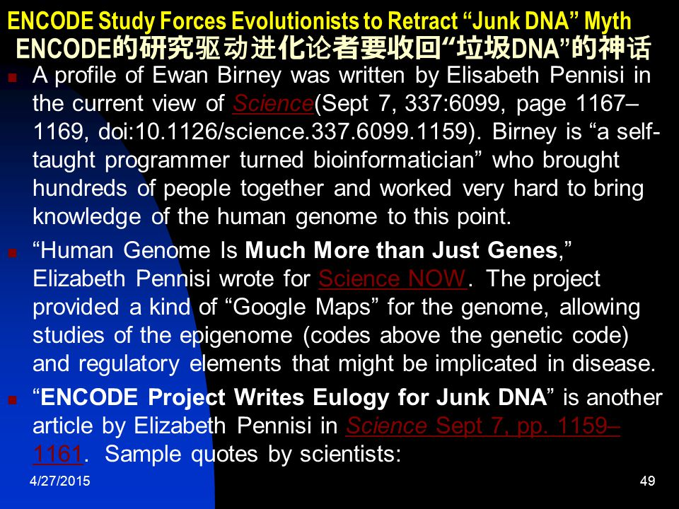 4/27/201550 ENCODE Study Forces Evolutionists to Retract Junk DNA Myth ENCODE 的研究驱动进化论者要收回 垃圾 DNA 的神话  I don't think anyone would have anticipated even close to the amount of sequence that ENCODE has uncovered that looks like it has functional importance, says John A.
