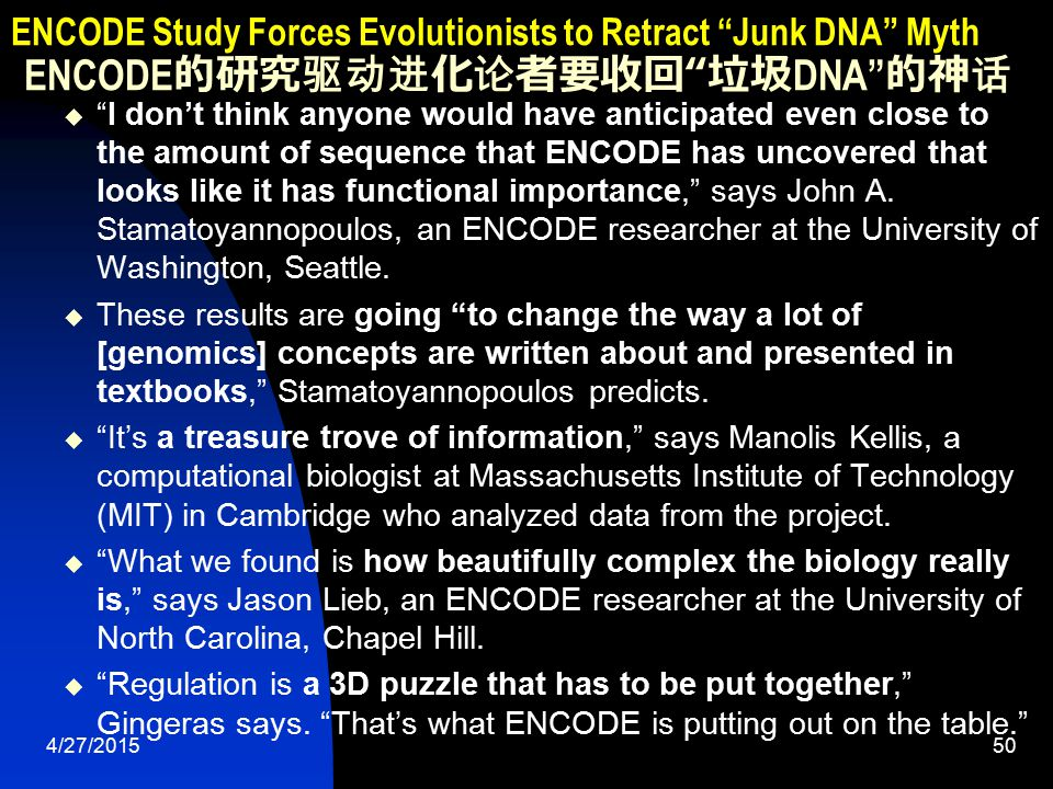4/27/201551 ENCODE Study Forces Evolutionists to Retract Junk DNA Myth ENCODE 的研究驱动进化论者要收回 垃圾 DNA 的神话 Alongside a beautiful artwork of the DNA double helix, New Scientist echoed the theme that junk DNA is obsolete.