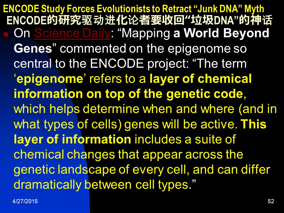 4/27/201552 ENCODE Study Forces Evolutionists to Retract Junk DNA Myth ENCODE 的研究驱动进化论者要收回 垃圾 DNA 的神话 On Science Daily: Mapping a World Beyond Genes commented on the epigenome so central to the ENCODE project: The term 'epigenome' refers to a layer of chemical information on top of the genetic code, which helps determine when and where (and in what types of cells) genes will be active.