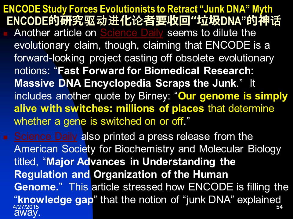 4/27/201554 ENCODE Study Forces Evolutionists to Retract Junk DNA Myth ENCODE 的研究驱动进化论者要收回 垃圾 DNA 的神话 Another article on Science Daily seems to dilute the evolutionary claim, though, claiming that ENCODE is a forward-looking project casting off obsolete evolutionary notions: Fast Forward for Biomedical Research: Massive DNA Encyclopedia Scraps the Junk. It includes another quote by Birney: Our genome is simply alive with switches: millions of places that determine whether a gene is switched on or off. Science Daily Science Daily also printed a press release from the American Society for Biochemistry and Molecular Biology titled, Major Advances in Understanding the Regulation and Organization of the Human Genome. This article stressed how ENCODE is filling the knowledge gap that the notion of junk DNA explained away.