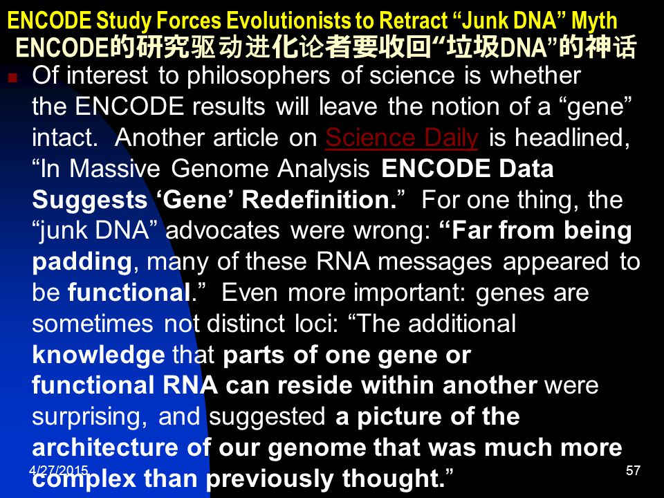 4/27/201558 ENCODE Study Forces Evolutionists to Retract Junk DNA Myth ENCODE 的研究驱动进化论者要收回 垃圾 DNA 的神话 Functions for the remaining 20% of DNA left undefined by ENCODE may be found in the differential gene expression within body tissues, because a large percent of non-protein-coding RNAs are localized within cells in a manner consistent with their having functional roles. And even though some RNAs are not associated with genes, they are increasingly viewed as something greater: a giant, complex switchboard, controlling a network of many events in the cell by regulating the processes of replication, transcription and translation. With these new realizations, one team member commented, New definitions of a gene are needed.