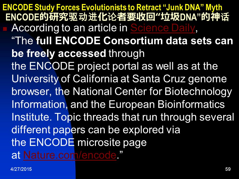 4/27/201559 ENCODE Study Forces Evolutionists to Retract Junk DNA Myth ENCODE 的研究驱动进化论者要收回 垃圾 DNA 的神话 According to an article in Science Daily, The full ENCODE Consortium data sets can be freely accessed through the ENCODE project portal as well as at the University of California at Santa Cruz genome browser, the National Center for Biotechnology Information, and the European Bioinformatics Institute.