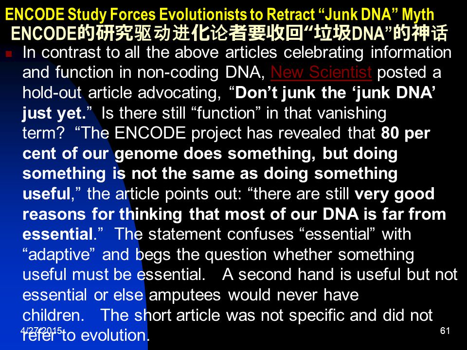 4/27/201561 ENCODE Study Forces Evolutionists to Retract Junk DNA Myth ENCODE 的研究驱动进化论者要收回 垃圾 DNA 的神话 In contrast to all the above articles celebrating information and function in non-coding DNA, New Scientist posted a hold-out article advocating, Don't junk the 'junk DNA' just yet. Is there still function in that vanishing term.