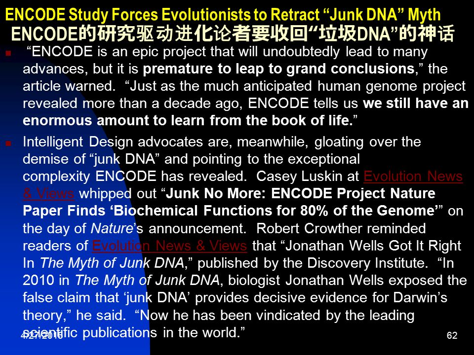4/27/201563 ENCODE Study Forces Evolutionists to Retract Junk DNA Myth ENCODE 的研究驱动进化论者要收回 垃圾 DNA 的神话 Evolutionists are desperately struggling to hang onto their theory in the floodlights revealing layers of complexity far beyond anything Darwin could have conceived.