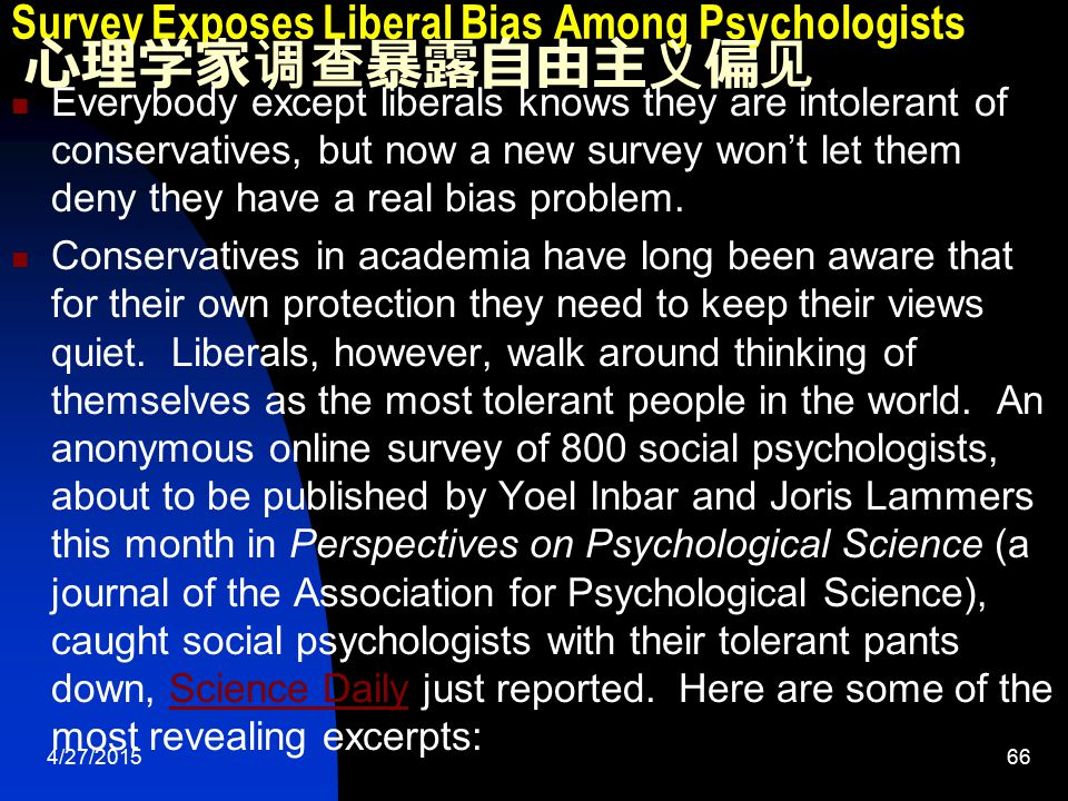 4/27/201566 Survey Exposes Liberal Bias Among Psychologists 心理学家调查暴露自由主义偏见 Everybody except liberals knows they are intolerant of conservatives, but now a new survey won't let them deny they have a real bias problem.