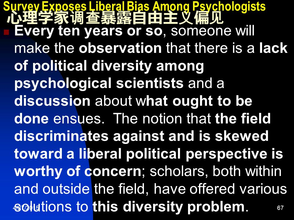 4/27/201568 Survey Exposes Liberal Bias Among Psychologists 心理学家调查暴露自由主义偏见 Their findings confirm the field's liberal bias, but they reveal some surprises as well.… Inbar and Lammers found an overwhelming liberal majority when it concerned social issues, but greater diversity on economic and foreign policy issues.