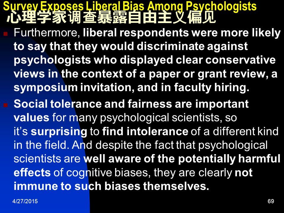 4/27/201569 Survey Exposes Liberal Bias Among Psychologists 心理学家调查暴露自由主义偏见 Furthermore, liberal respondents were more likely to say that they would discriminate against psychologists who displayed clear conservative views in the context of a paper or grant review, a symposium invitation, and in faculty hiring.