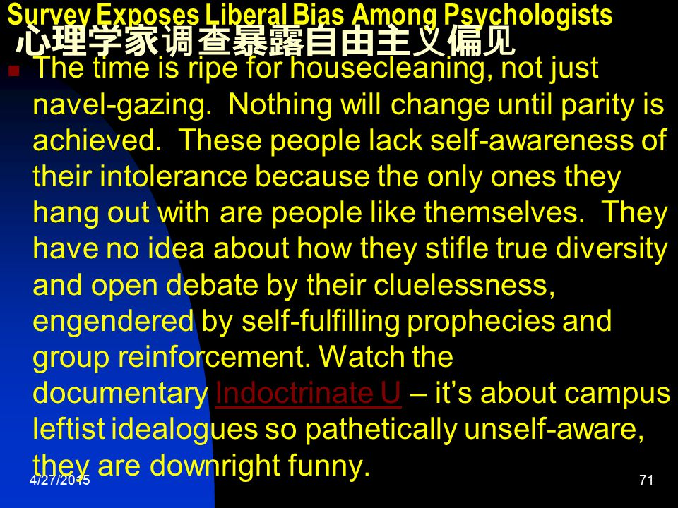 4/27/201571 Survey Exposes Liberal Bias Among Psychologists 心理学家调查暴露自由主义偏见 The time is ripe for housecleaning, not just navel-gazing.