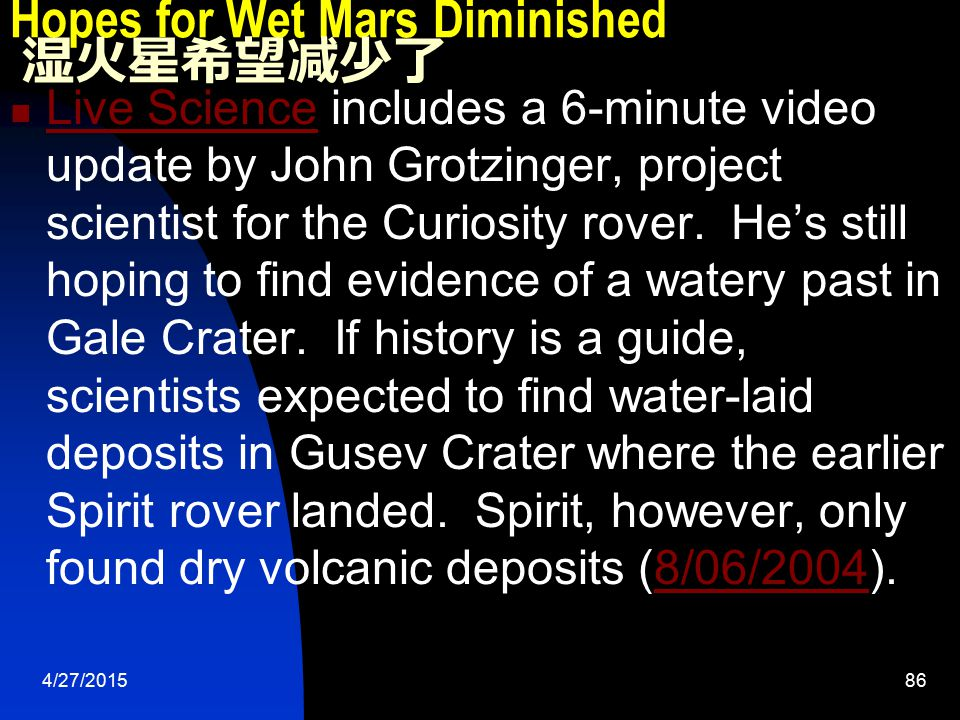 4/27/201586 Hopes for Wet Mars Diminished 湿火星希望减少了 Live Science includes a 6-minute video update by John Grotzinger, project scientist for the Curiosity rover.