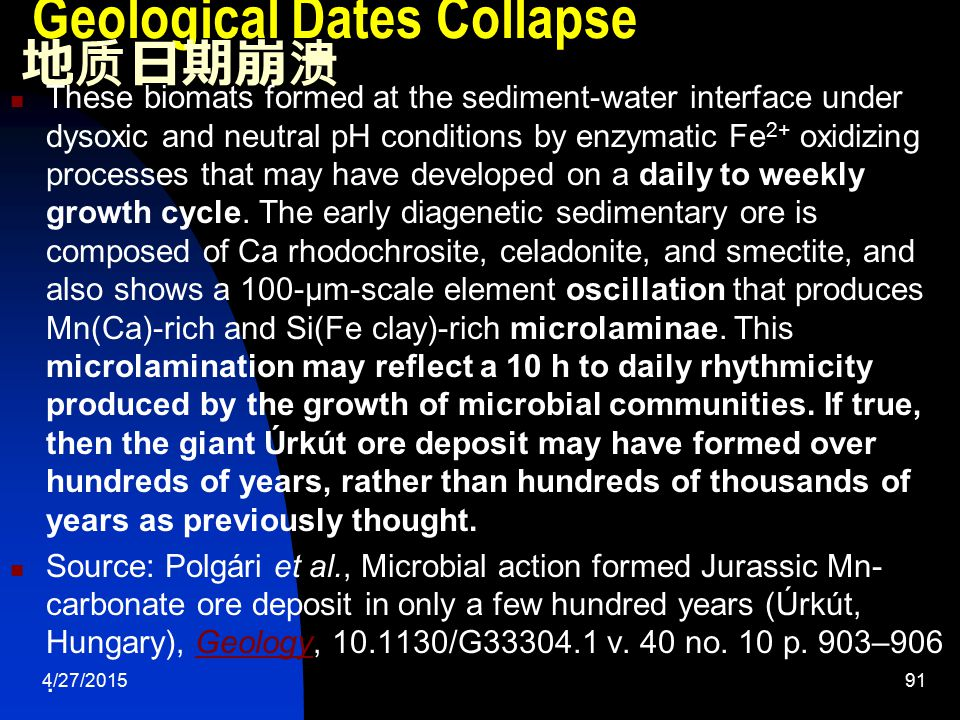 4/27/201591 Geological Dates Collapse 地质日期崩溃 These biomats formed at the sediment-water interface under dysoxic and neutral pH conditions by enzymatic Fe 2+ oxidizing processes that may have developed on a daily to weekly growth cycle.