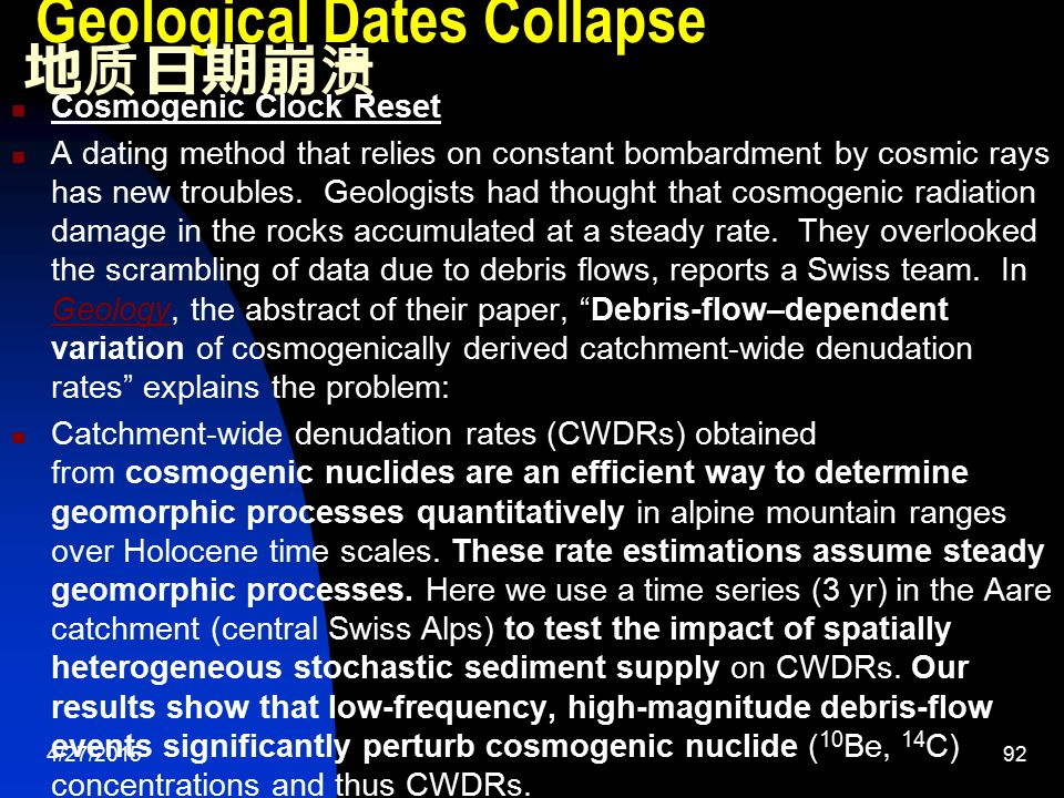 4/27/201593 Geological Dates Collapse 地质日期崩溃 The 10 Be concentrations decrease by a factor of two following debris-flow events, resulting in a doubling of inferred CWDRs.