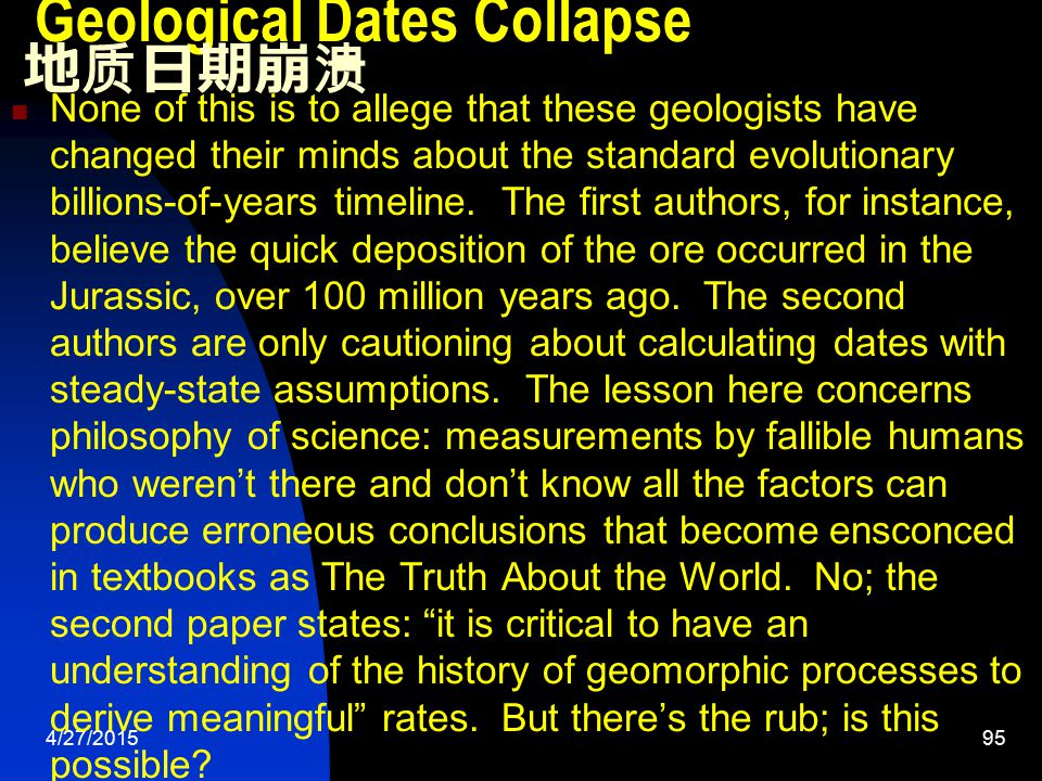 4/27/201595 Geological Dates Collapse 地质日期崩溃 None of this is to allege that these geologists have changed their minds about the standard evolutionary billions-of-years timeline.