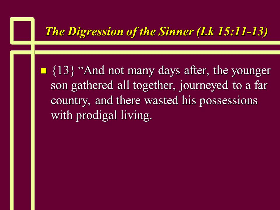 The Digression of the Sinner (Lk 15:11-13) n {13} And not many days after, the younger son gathered all together, journeyed to a far country, and there wasted his possessions with prodigal living.