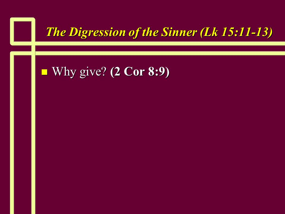 The Digression of the Sinner (Lk 15:11-13) n Why give (2 Cor 8:9)
