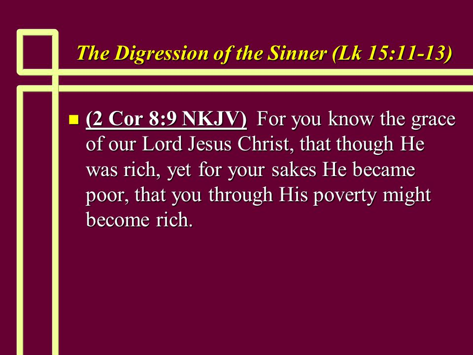 The Digression of the Sinner (Lk 15:11-13) n (2 Cor 8:9 NKJV) For you know the grace of our Lord Jesus Christ, that though He was rich, yet for your sakes He became poor, that you through His poverty might become rich.