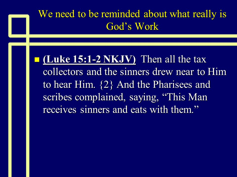 We need to be reminded about what really is God's Work n (Luke 15:1-2 NKJV) Then all the tax collectors and the sinners drew near to Him to hear Him.
