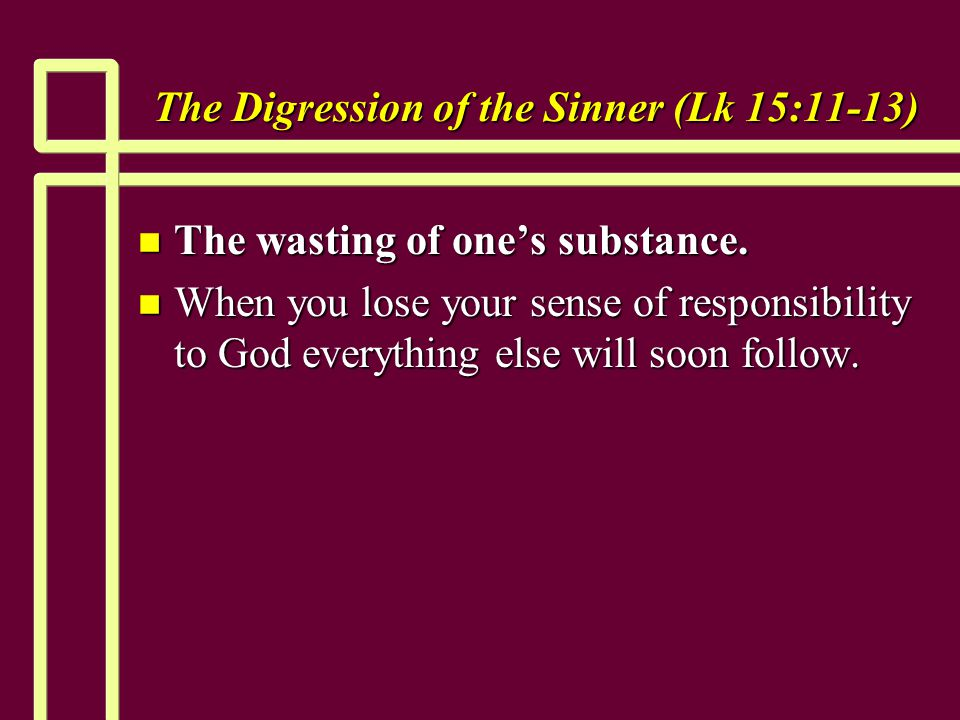 The Digression of the Sinner (Lk 15:11-13) n The wasting of one's substance. n When you lose your sense of responsibility to God everything else will