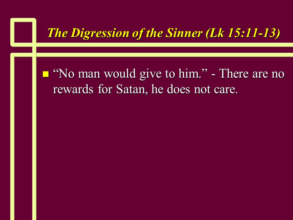 The Digression of the Sinner (Lk 15:11-13) n No man would give to him. - There are no rewards for Satan, he does not care.