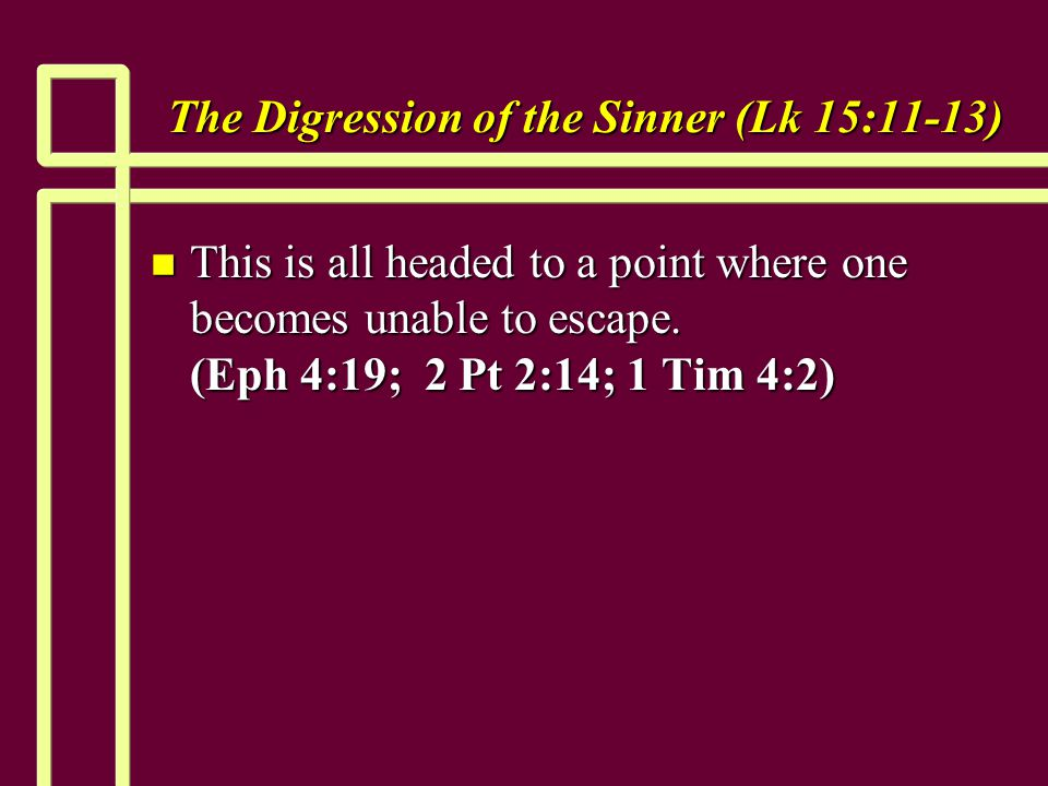 The Digression of the Sinner (Lk 15:11-13) n This is all headed to a point where one becomes unable to escape.