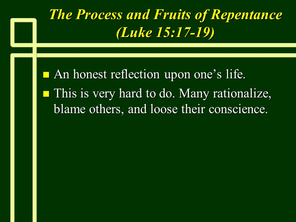 The Process and Fruits of Repentance (Luke 15:17-19) n An honest reflection upon one's life. n This is very hard to do. Many rationalize, blame others