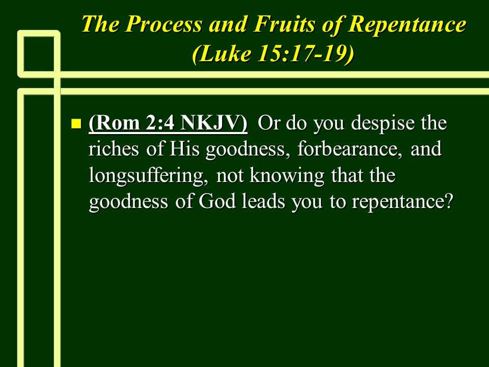 The Process and Fruits of Repentance (Luke 15:17-19) n (Rom 2:4 NKJV) Or do you despise the riches of His goodness, forbearance, and longsuffering, not knowing that the goodness of God leads you to repentance