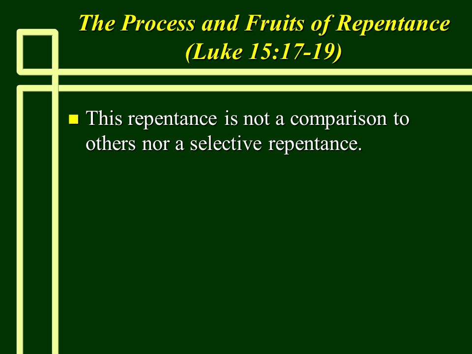 The Process and Fruits of Repentance (Luke 15:17-19) n This repentance is not a comparison to others nor a selective repentance.