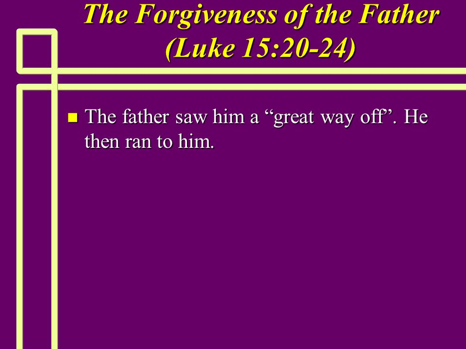 The Forgiveness of the Father (Luke 15:20-24) n The father saw him a great way off .