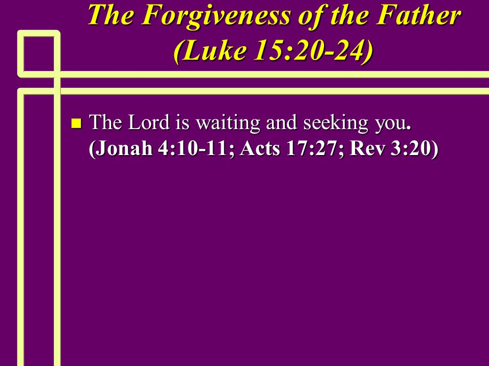 The Forgiveness of the Father (Luke 15:20-24) n The Lord is waiting and seeking you.