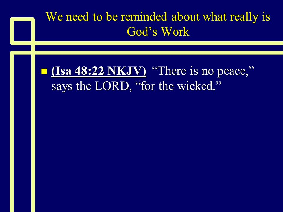 We need to be reminded about what really is God's Work n (Isa 48:22 NKJV) There is no peace, says the LORD, for the wicked.
