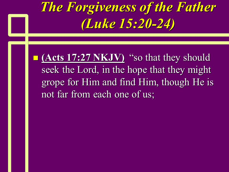 """The Forgiveness of the Father (Luke 15:20-24) n (Acts 17:27 NKJV) """"so that they should seek the Lord, in the hope that they might grope for Him and fi"""