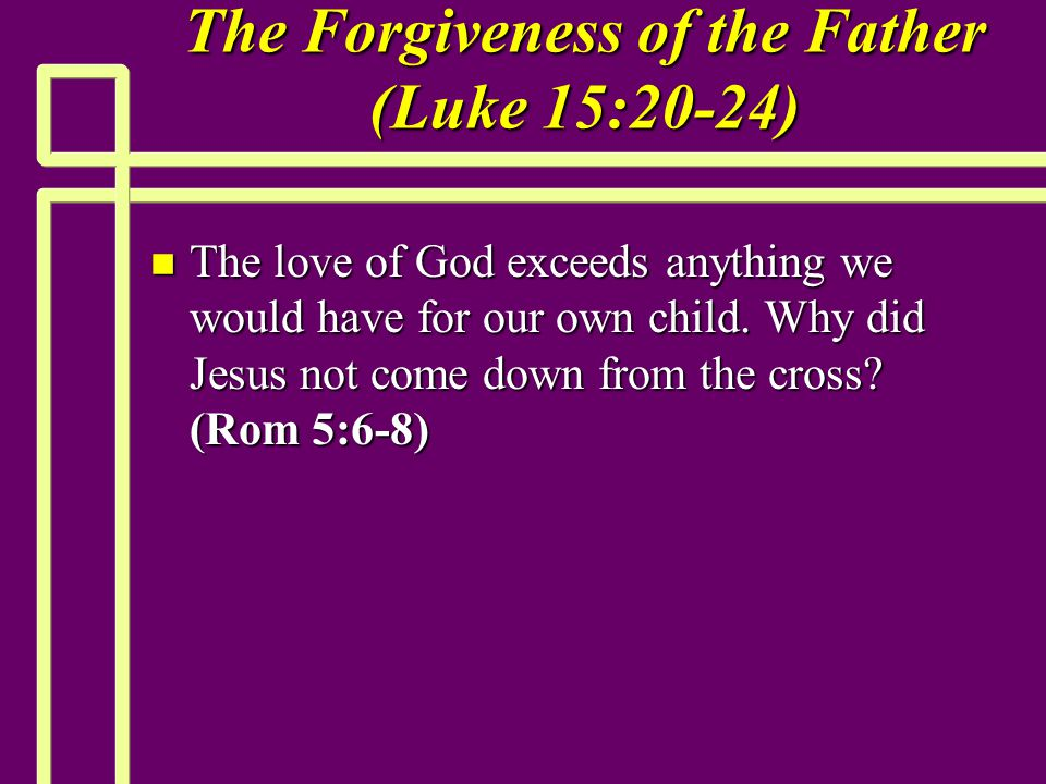 The Forgiveness of the Father (Luke 15:20-24) n The love of God exceeds anything we would have for our own child. Why did Jesus not come down from the