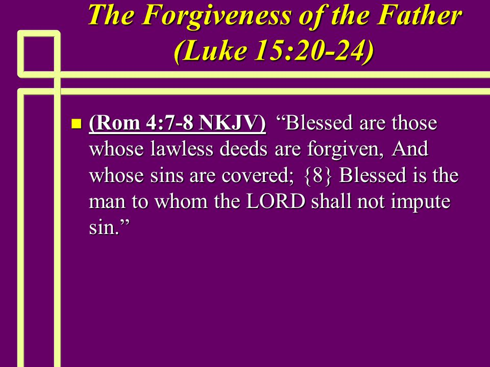 The Forgiveness of the Father (Luke 15:20-24) n (Rom 4:7-8 NKJV) Blessed are those whose lawless deeds are forgiven, And whose sins are covered; {8} Blessed is the man to whom the LORD shall not impute sin.